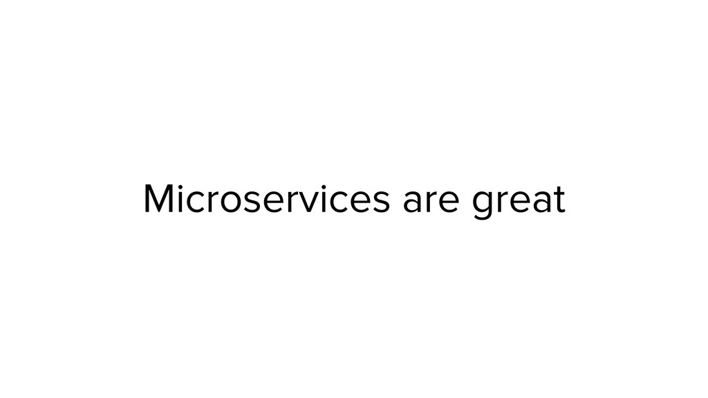 Microservices are great