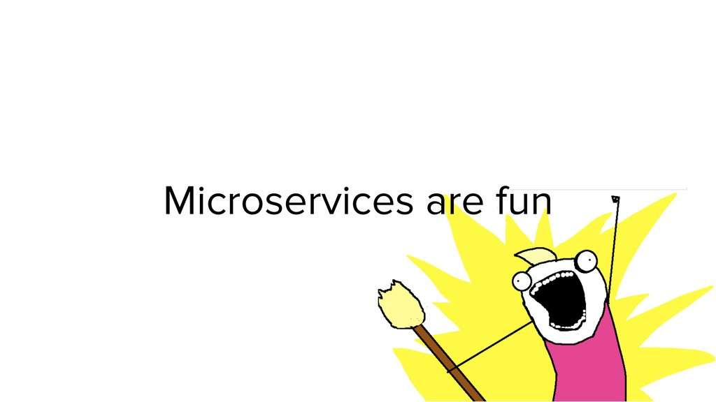 Microservices are fun