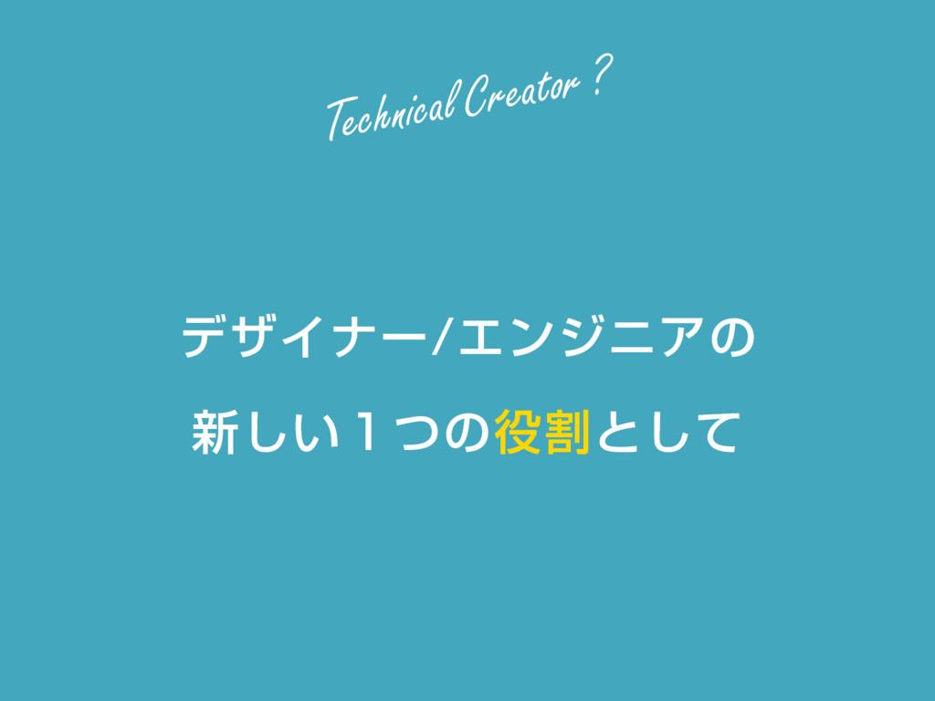 σβΠφʔΤϯδχΞͷ ৽͍̍ͭ͠ͷׂͱͯ͠ Technical Creator ?