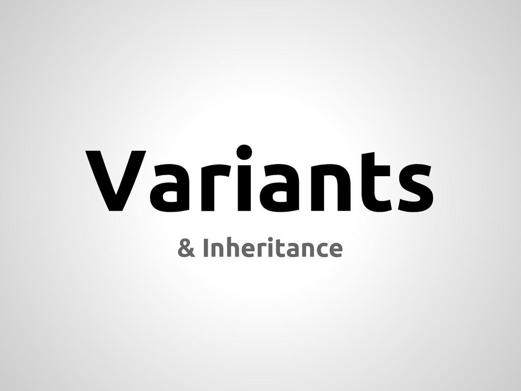 Variants & Inheritance
