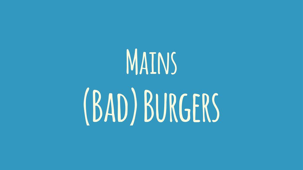 Mains (Bad) Burgers