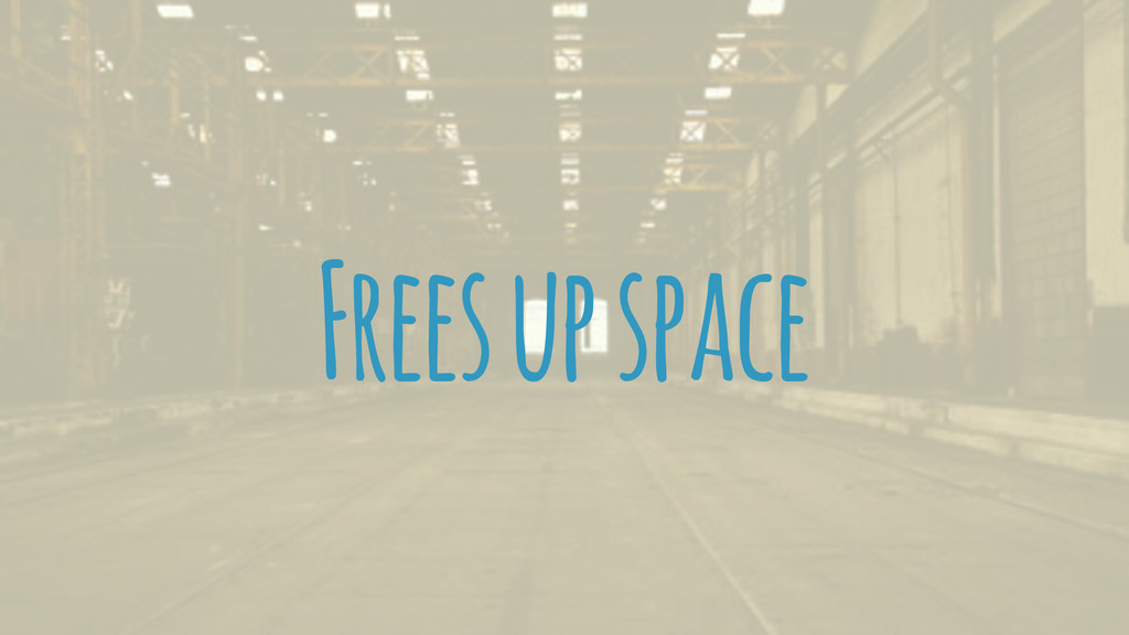 Frees up space