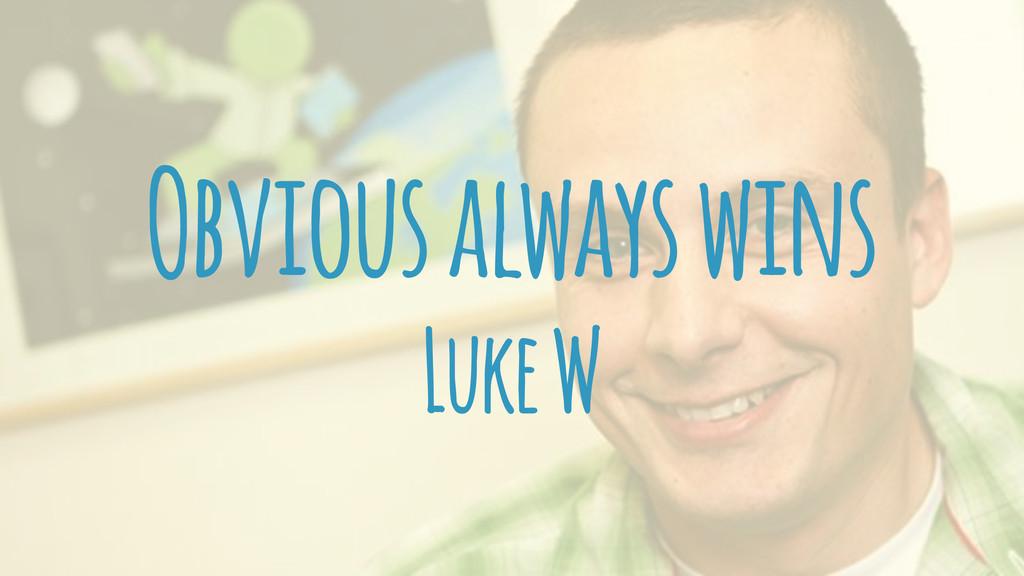 Obvious always wins Luke W