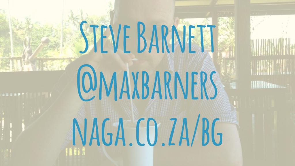 Steve Barnett @maxbarners naga.co.za/bg