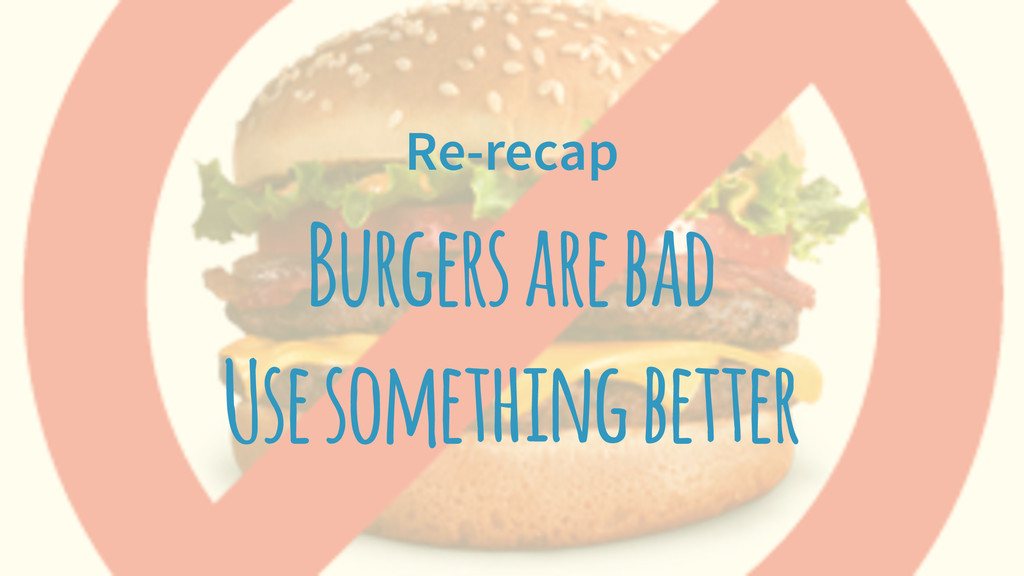 Re-recap Burgers are bad Use something better