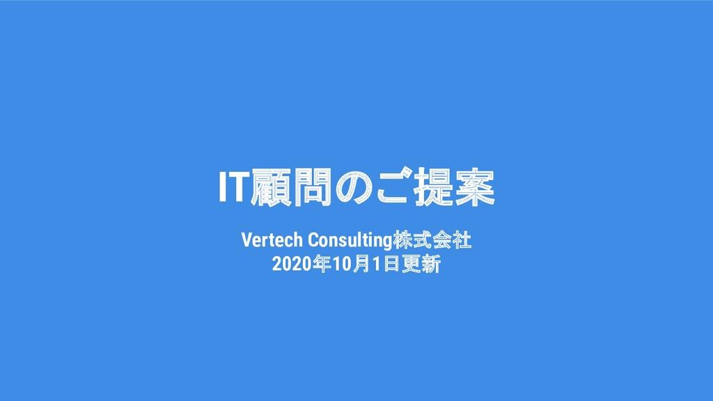 ITコンサルティングのご提案 Vertech Consulting株式会社 2020年10月7...