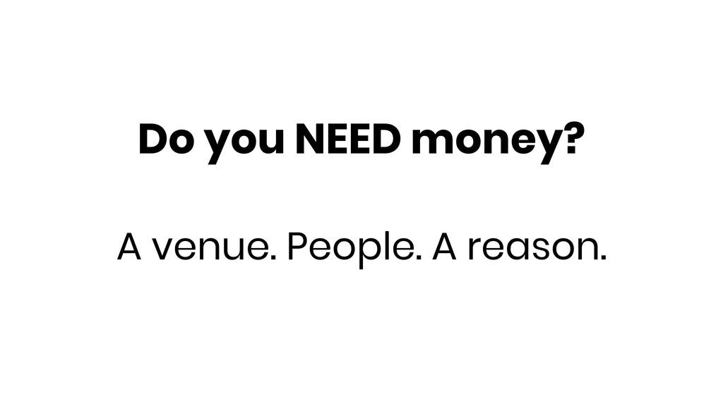 Do you NEED money? A venue. People. A reason.