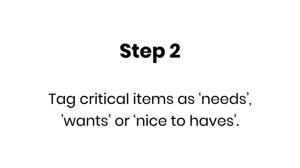 Step 2 Tag critical items as 'needs', 'wants' o...