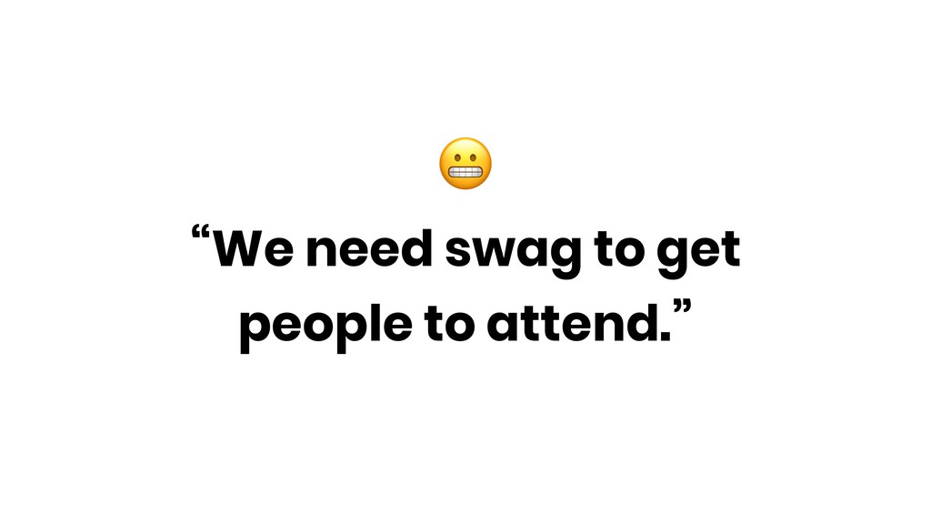 """""""We need swag to get people to attend."""""""