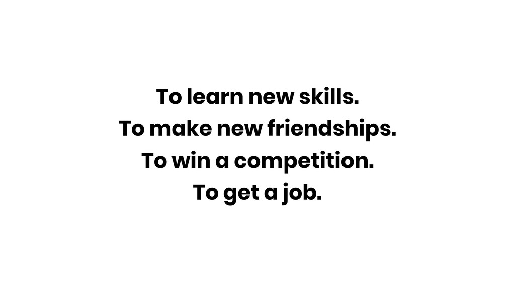 To learn new skills. To make new friendships. T...