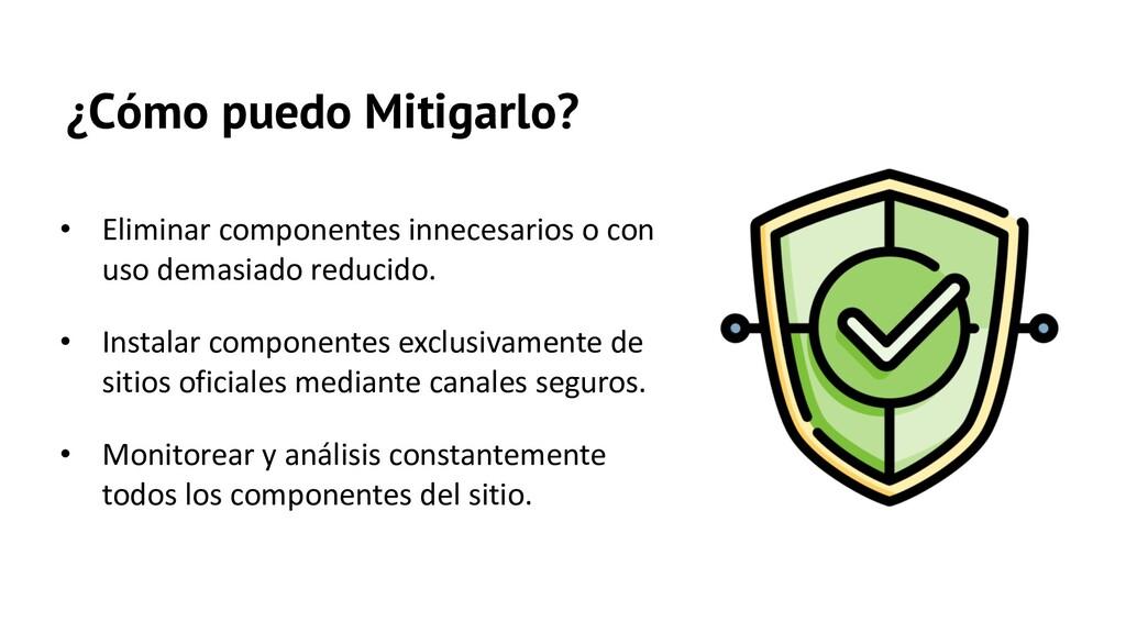 ¿Cómo puedo Mitigarlo? • Eliminar componentes i...