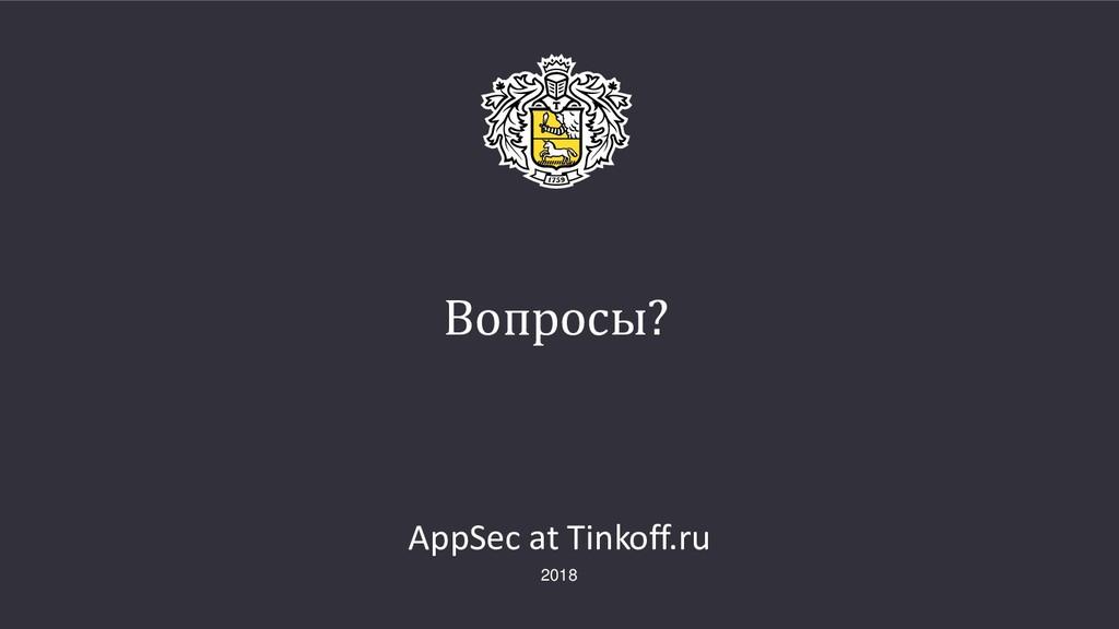 Вопросы? AppSec at Tinkoff.ru 2018