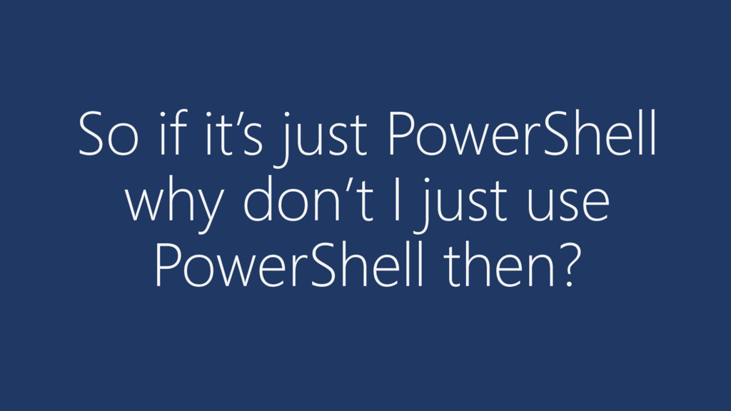 So if it's just PowerShell why don't I just use...