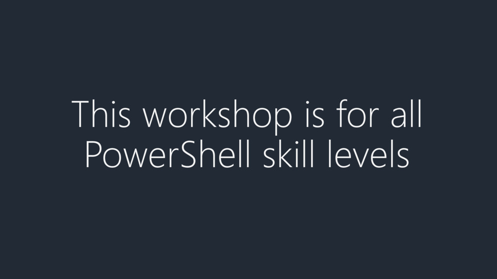This workshop is for all PowerShell skill levels