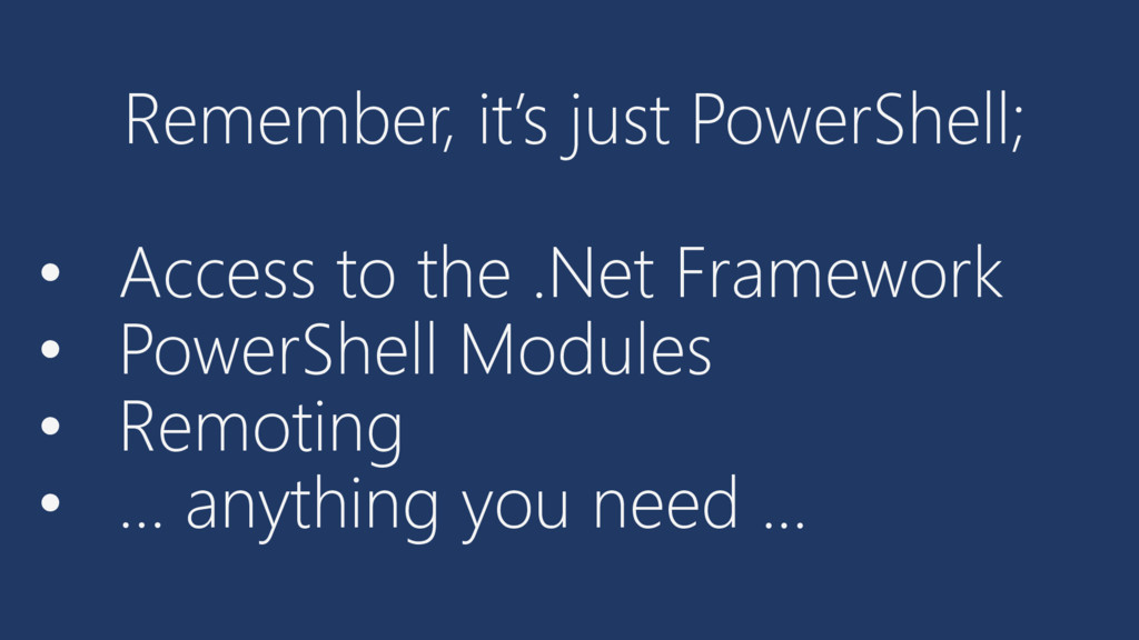 Remember, it's just PowerShell; • Access to the...
