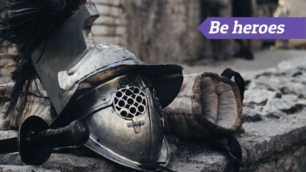 Be heroes