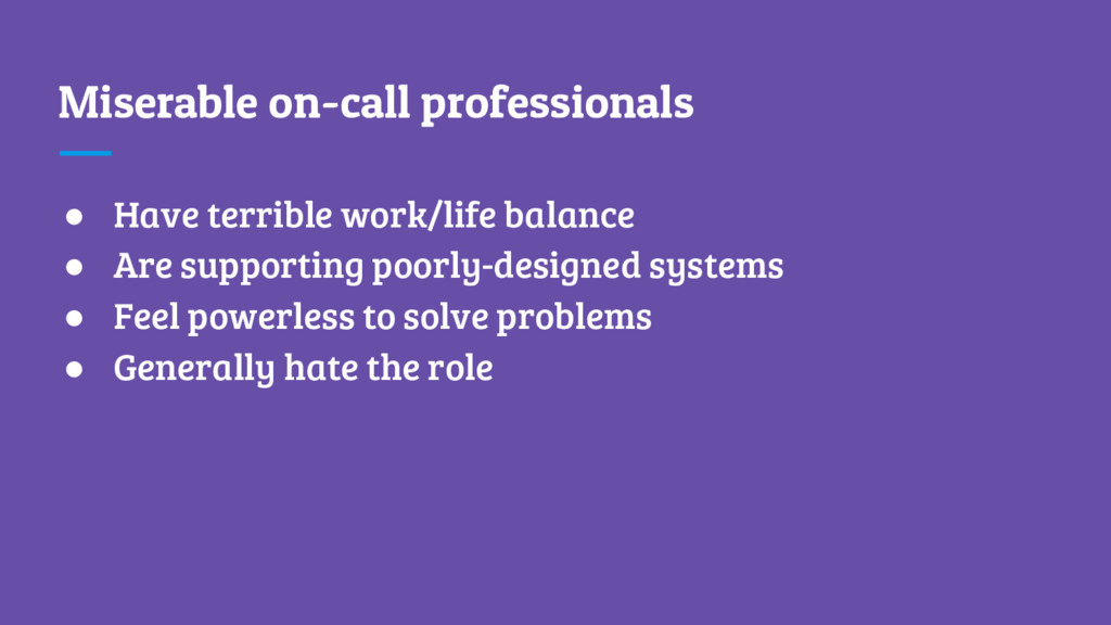 Miserable on-call professionals ● Have terrible...