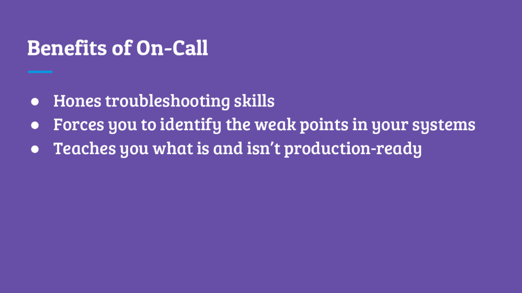 Benefits of On-Call ● Hones troubleshooting ski...