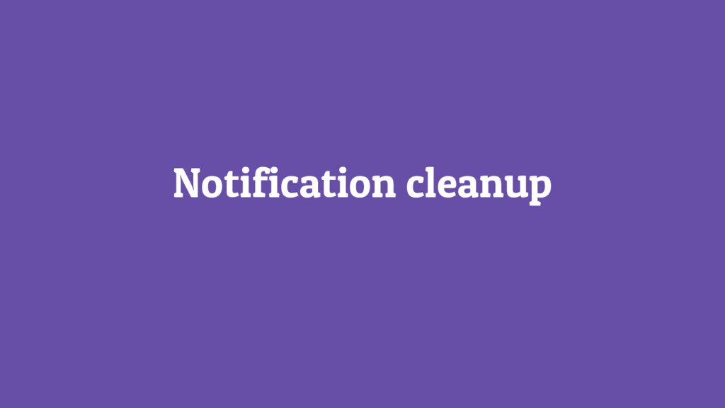 Notification cleanup