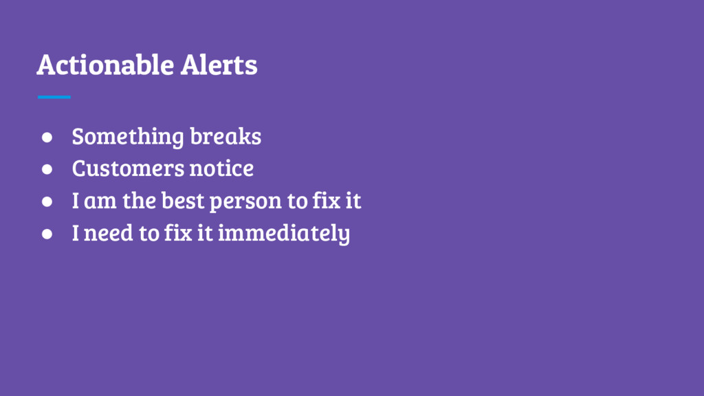 Actionable Alerts ● Something breaks ● Customer...