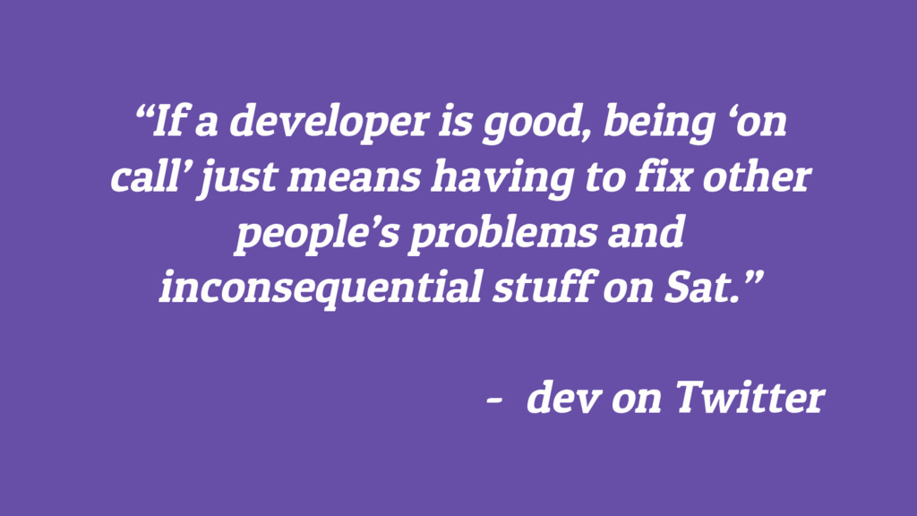 """If a developer is good, being 'on call' just m..."