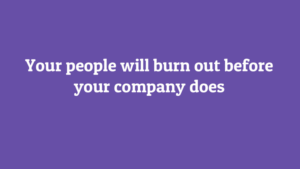 Your people will burn out before your company d...