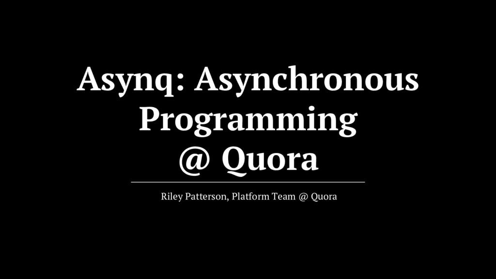 Asynq: Asynchronous Programming @ Quora Riley P...
