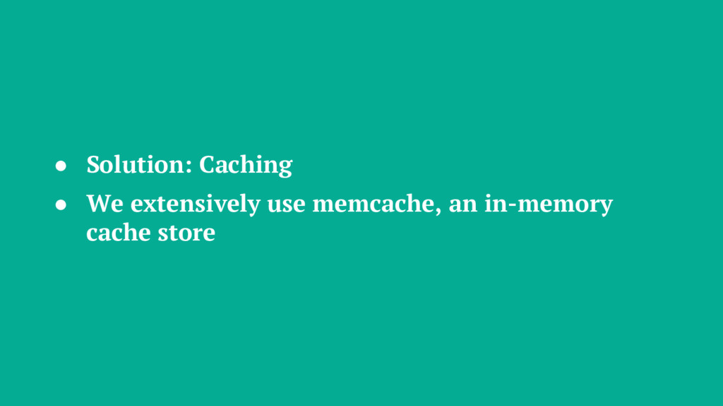 ● Solution: Caching ● We extensively use memcac...