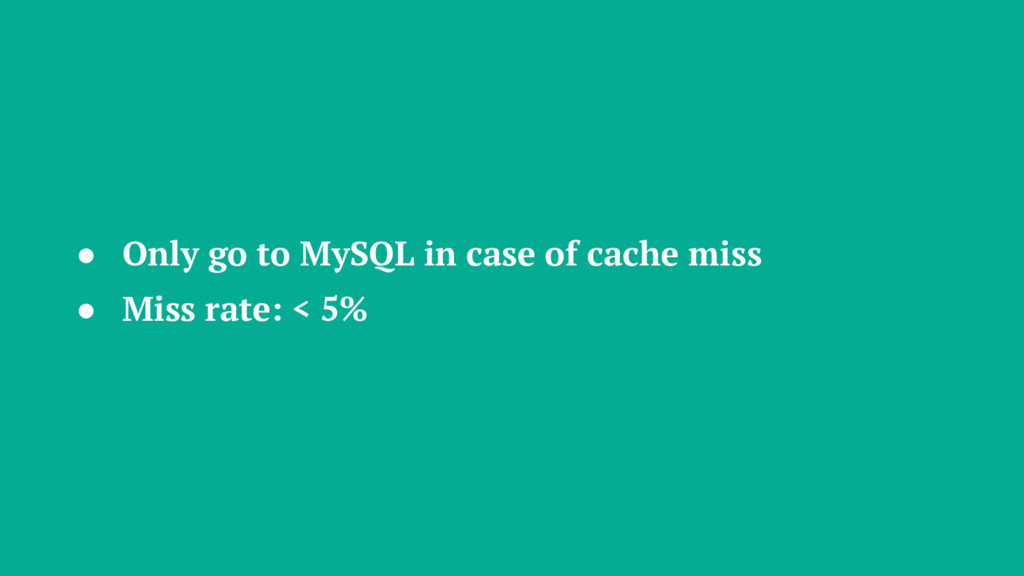 ● Only go to MySQL in case of cache miss ● Miss...