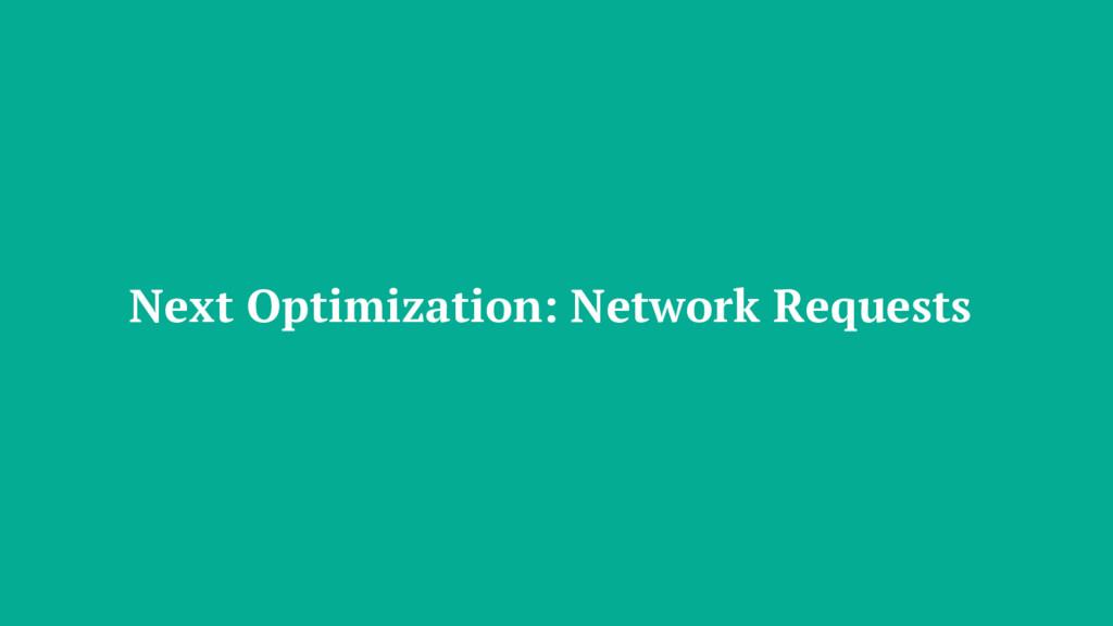 Next Optimization: Network Requests