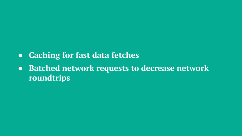 ● Caching for fast data fetches ● Batched netwo...