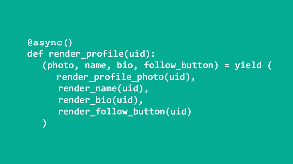 @async() def render_profile(uid): (photo, name,...