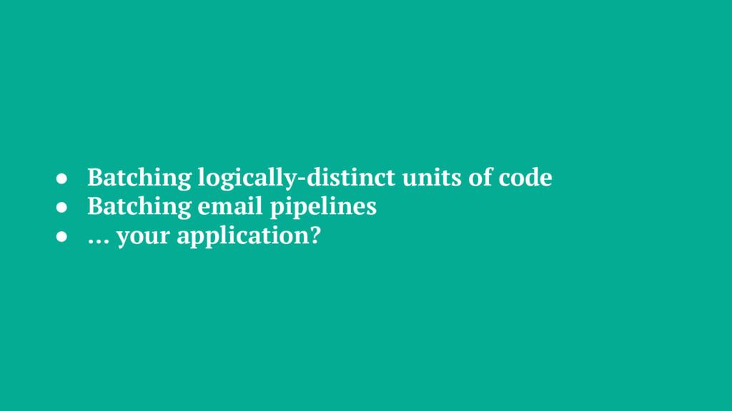 ● Batching logically-distinct units of code ● B...