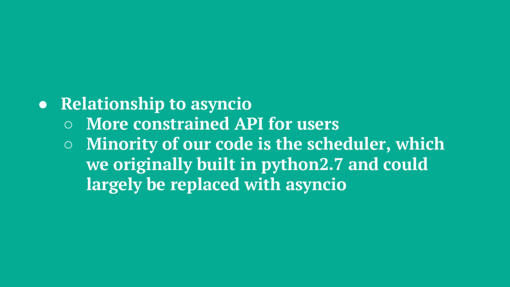 ● Relationship to asyncio ○ More constrained AP...