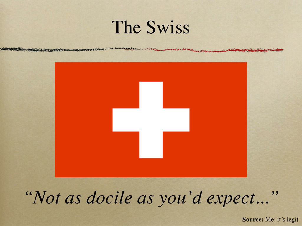 "The Swiss ""Not as docile as you'd expect..."" So..."