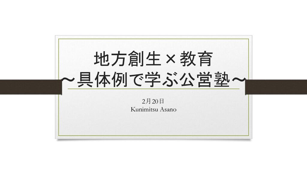 地方創生×教育 ~具体例で学ぶ公営塾~ 2月20日 Kunimitsu Asano