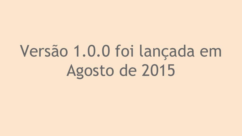 Versão 1.0.0 foi lançada em Agosto de 2015