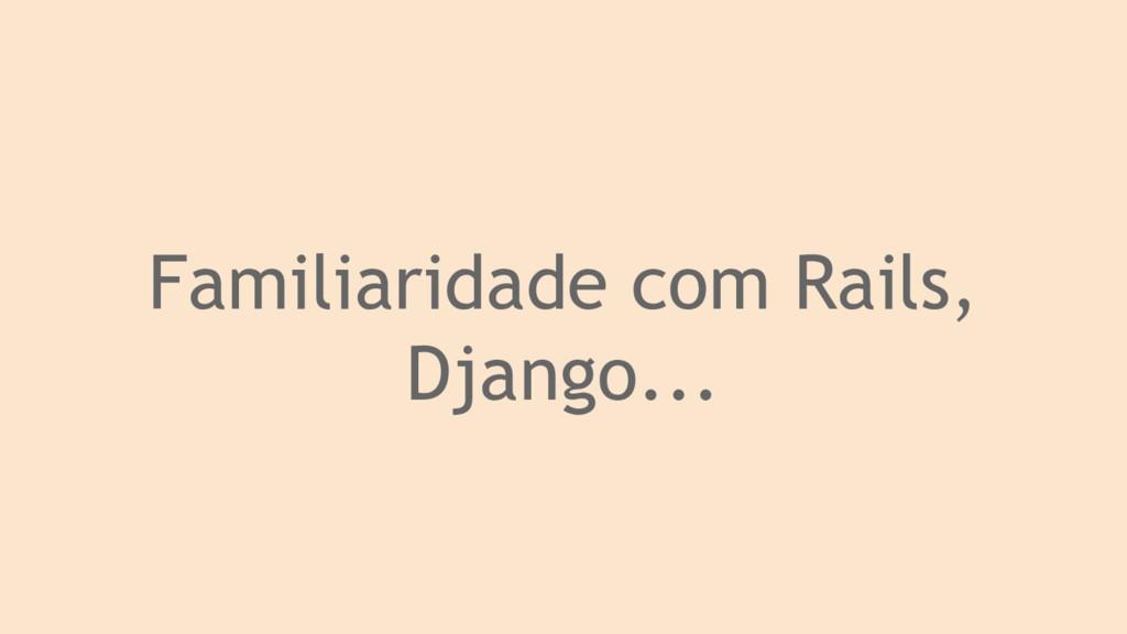 Familiaridade com Rails, Django...