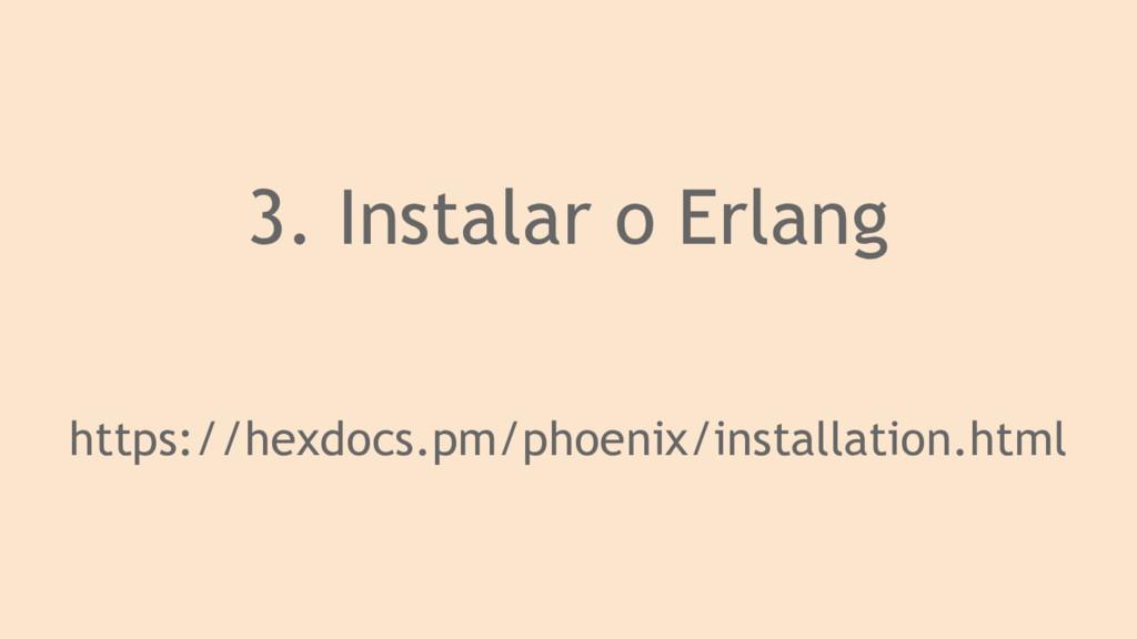 3. Instalar o Erlang https://hexdocs.pm/phoenix...