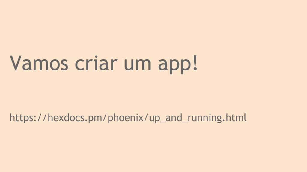 Vamos criar um app! https://hexdocs.pm/phoenix/...