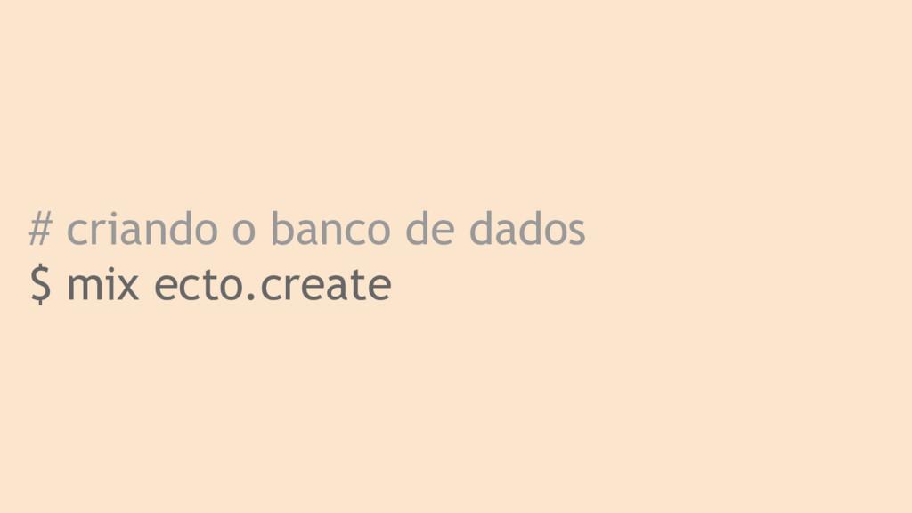 # criando o banco de dados $ mix ecto.create
