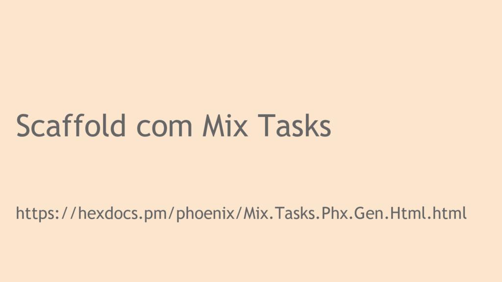 Scaffold com Mix Tasks https://hexdocs.pm/phoen...