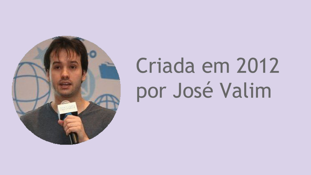 Criada em 2012 por José Valim