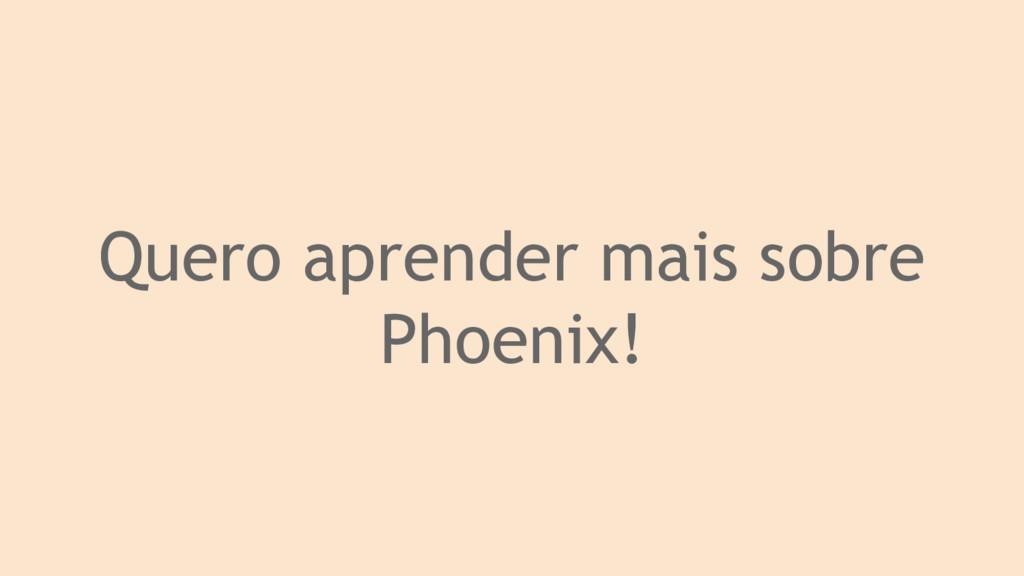 Quero aprender mais sobre Phoenix!