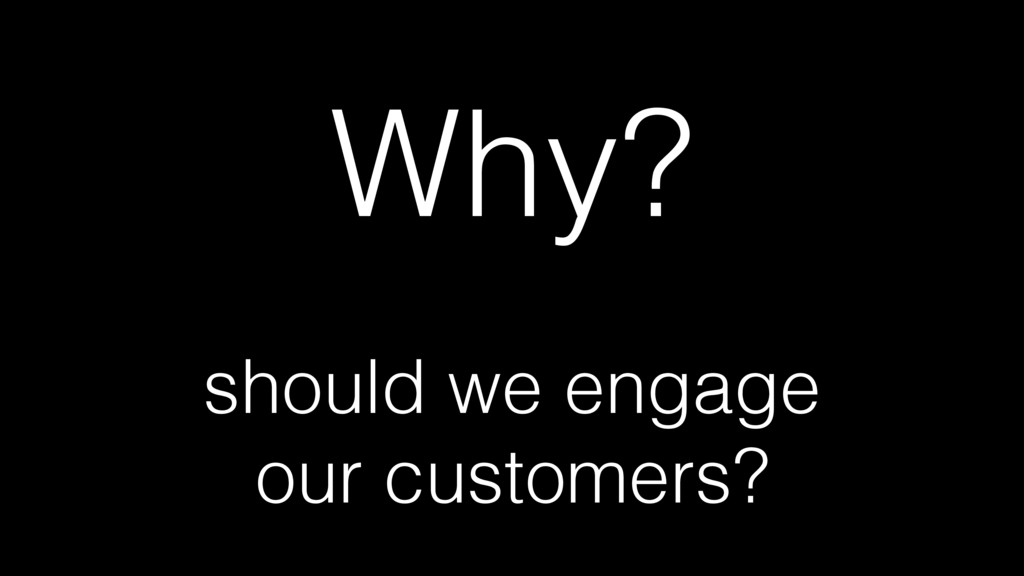 Why? should we engage our customers?