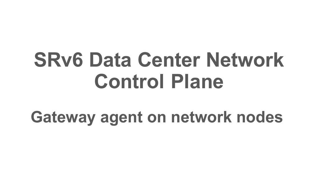 Gateway agent on network nodes SRv6 Data Center...