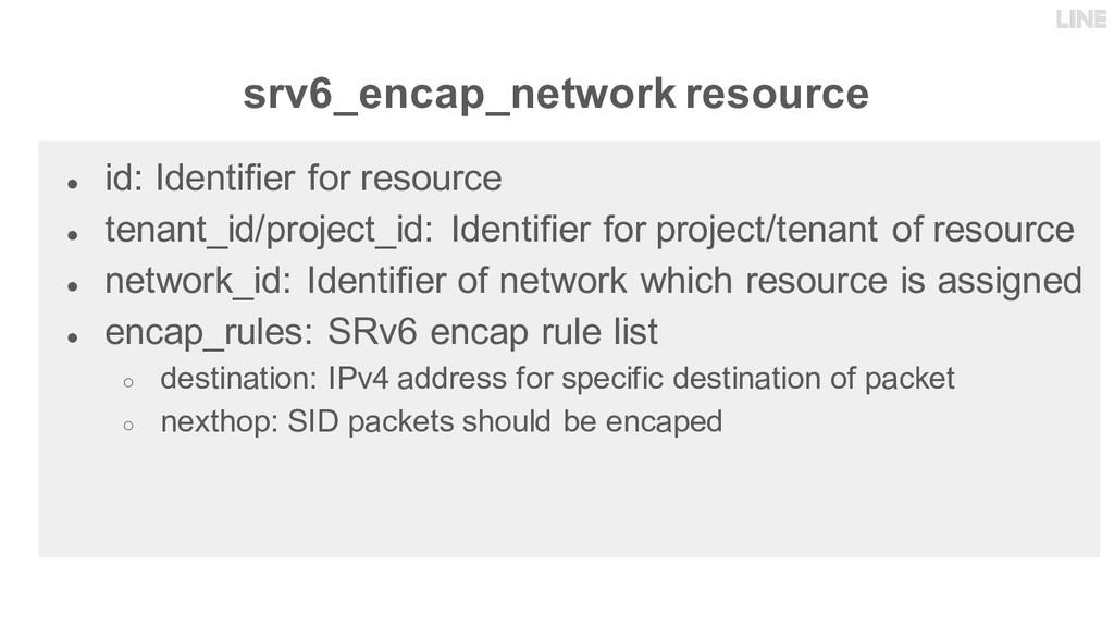 srv6_encap_network resource ● id: Identifier fo...