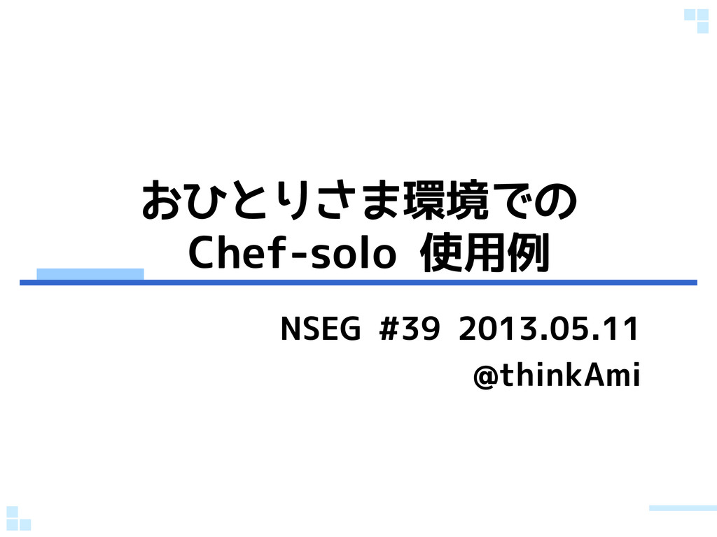 おひとりさま環境での Chef-solo 使用例 NSEG #39 2013.05.11 @t...
