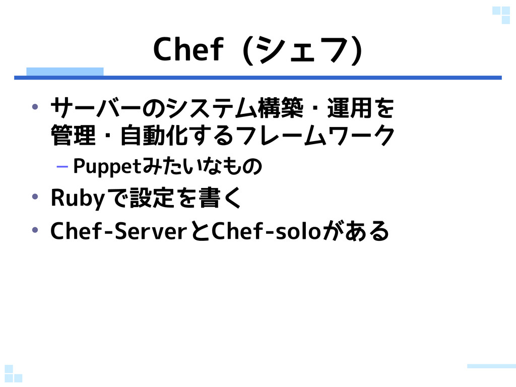 Chef (シェフ) • サーバーのシステム構築・運用を 管理・自動化するフレームワーク – ...