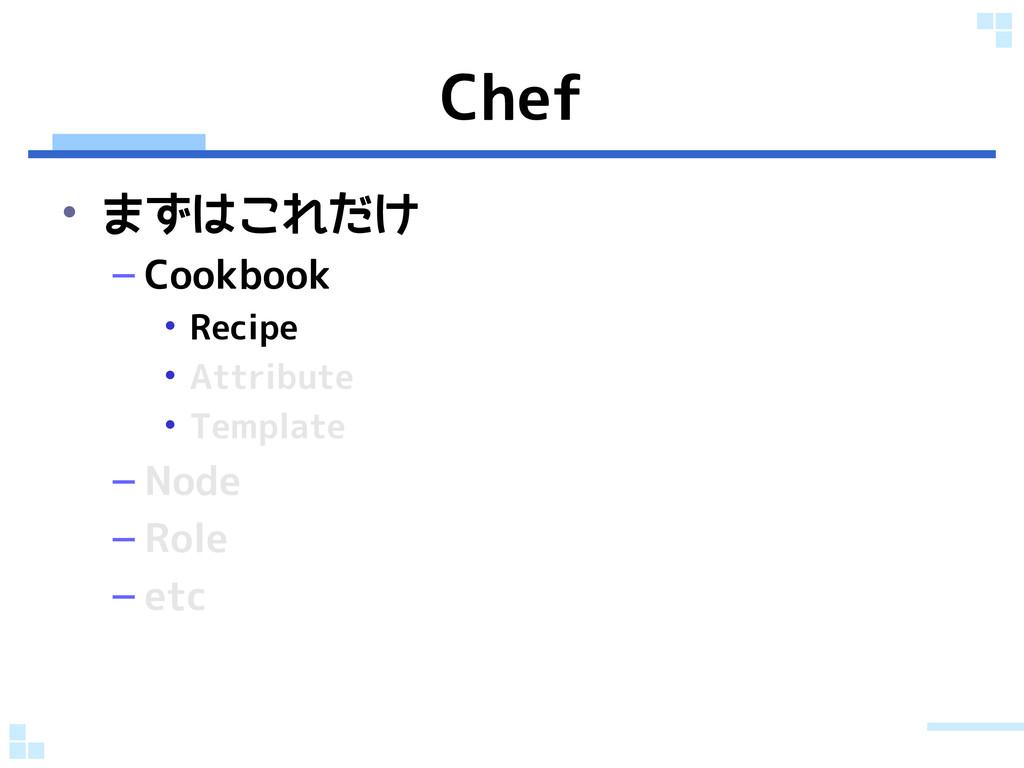 Chef • まずはこれだけ – Cookbook • Recipe • Attribute ...